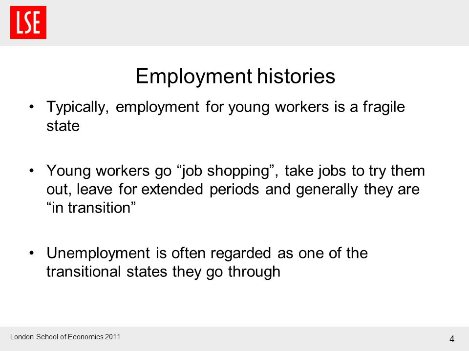 London School of Economics 2011 4 Employment histories Typically, employment for young workers is a fragile state Young workers go job shopping, take jobs to try them out, leave for extended periods and generally they are in transition Unemployment is often regarded as one of the transitional states they go through