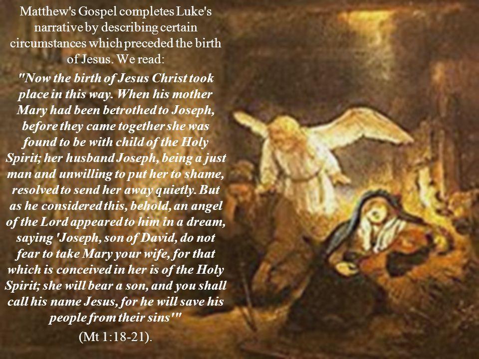 Matthew's Gospel completes Luke's narrative by describing certain circumstances which preceded the birth of Jesus. We read: