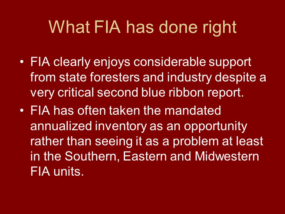 What FIA has done right FIA clearly enjoys considerable support from state foresters and industry despite a very critical second blue ribbon report. F