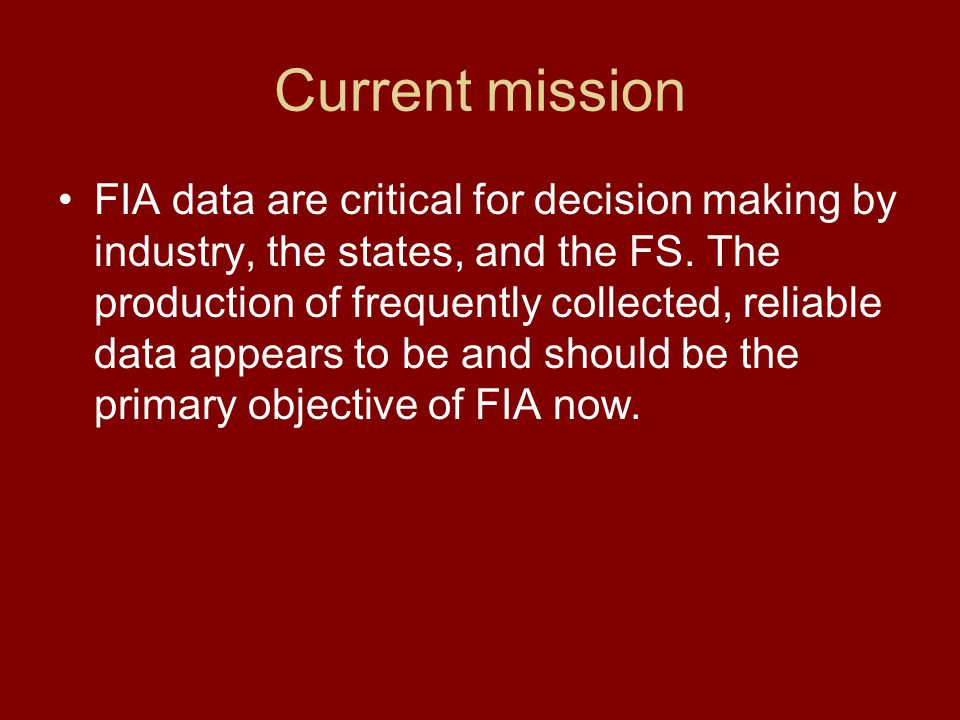 Current mission FIA data are critical for decision making by industry, the states, and the FS. The production of frequently collected, reliable data a
