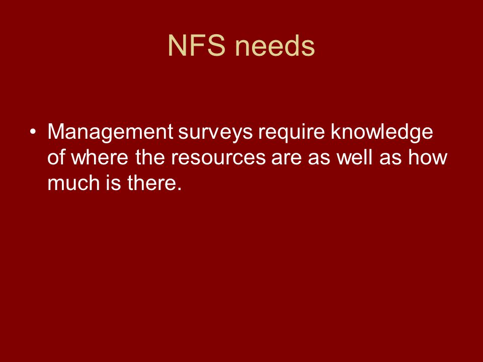 NFS needs Management surveys require knowledge of where the resources are as well as how much is there.