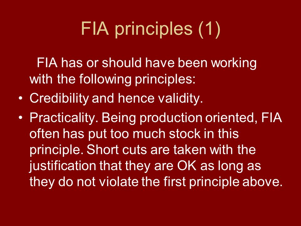 FIA principles (1) FIA has or should have been working with the following principles: Credibility and hence validity. Practicality. Being production o
