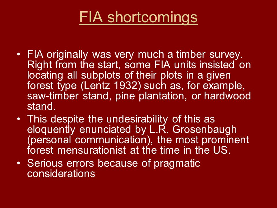FIA shortcomings FIA originally was very much a timber survey. Right from the start, some FIA units insisted on locating all subplots of their plots i