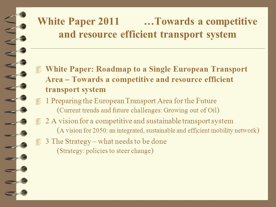 4 White Paper: Roadmap to a Single European Transport Area – Towards a competitive and resource efficient transport system 4 1 Preparing the European Transport Area for the Future ( Current trends and future challenges: Growing out of Oil ) 4 2 A vision for a competitive and sustainable transport system ( A vision for 2050: an integrated, sustainable and efficient mobility network ) 4 3 The Strategy – what needs to be done ( Strategy: policies to steer change ) White Paper 2011 …Towards a competitive and resource efficient transport system