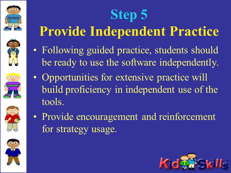 Step 5 Provide Independent Practice Following guided practice, students should be ready to use the software independently. Opportunities for extensive