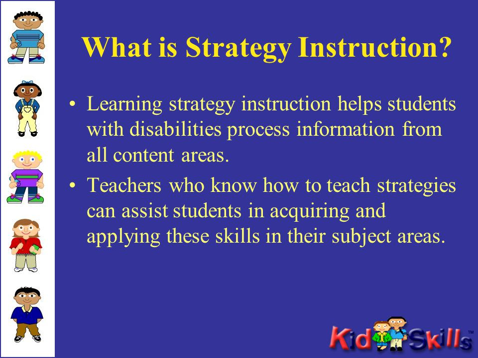 What is Strategy Instruction? Learning strategy instruction helps students with disabilities process information from all content areas. Teachers who