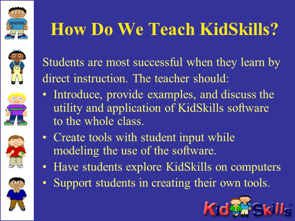 How Do We Teach KidSkills? Students are most successful when they learn by direct instruction. The teacher should: Introduce, provide examples, and di