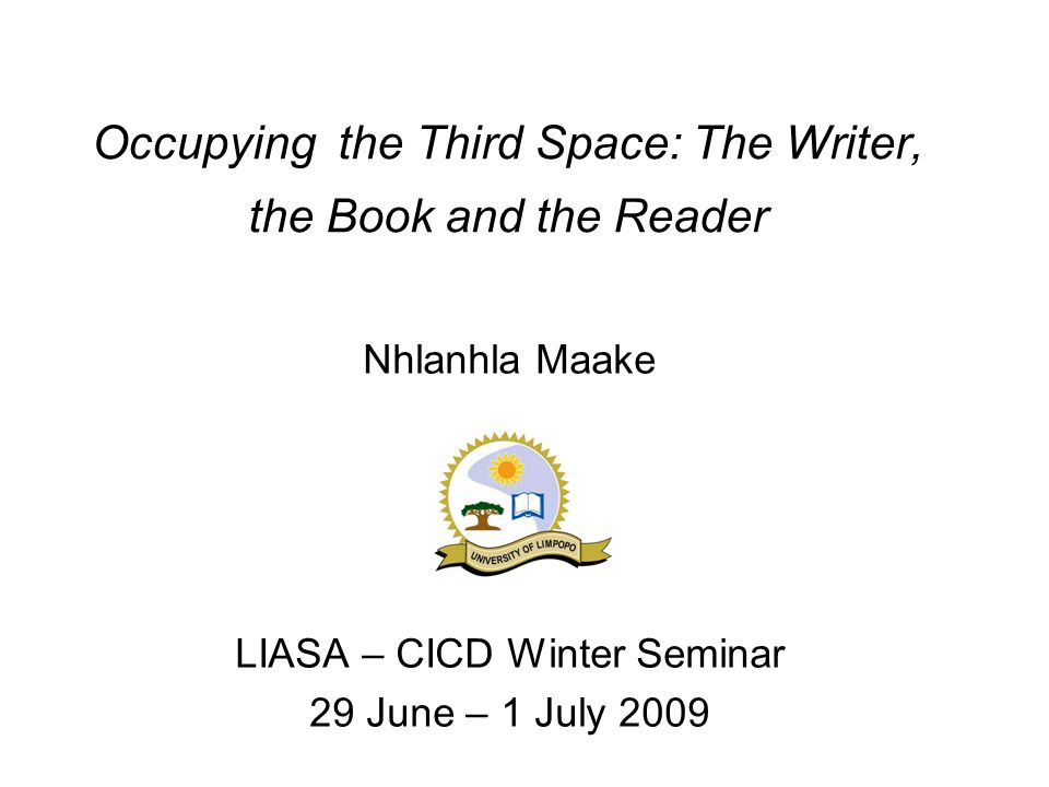 Occupying the Third Space: The Writer, the Book and the Reader Nhlanhla Maake LIASA – CICD Winter Seminar 29 June – 1 July 2009