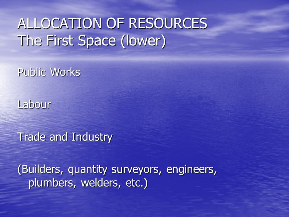 ALLOCATION OF RESOURCES The First Space (lower) Public Works Labour Trade and Industry (Builders, quantity surveyors, engineers, plumbers, welders, et