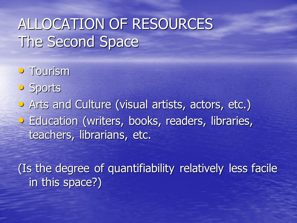 ALLOCATION OF RESOURCES The Second Space Tourism Tourism Sports Sports Arts and Culture (visual artists, actors, etc.) Arts and Culture (visual artists, actors, etc.) Education (writers, books, readers, libraries, teachers, librarians, etc.