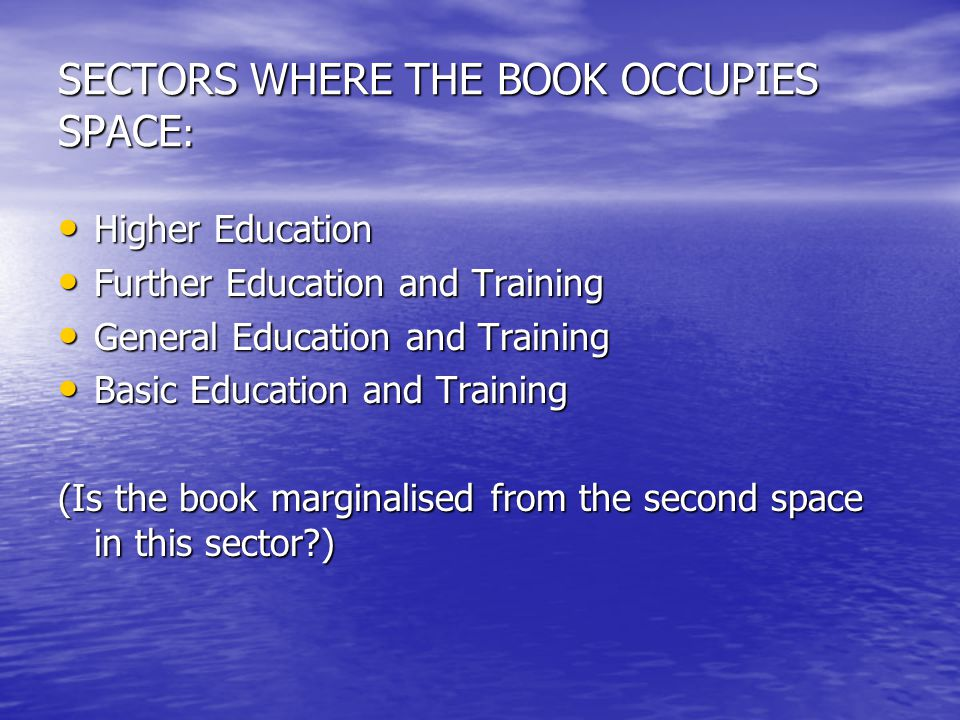 SECTORS WHERE THE BOOK OCCUPIES SPACE : Higher Education Higher Education Further Education and Training Further Education and Training General Education and Training General Education and Training Basic Education and Training Basic Education and Training (Is the book marginalised from the second space in this sector?)