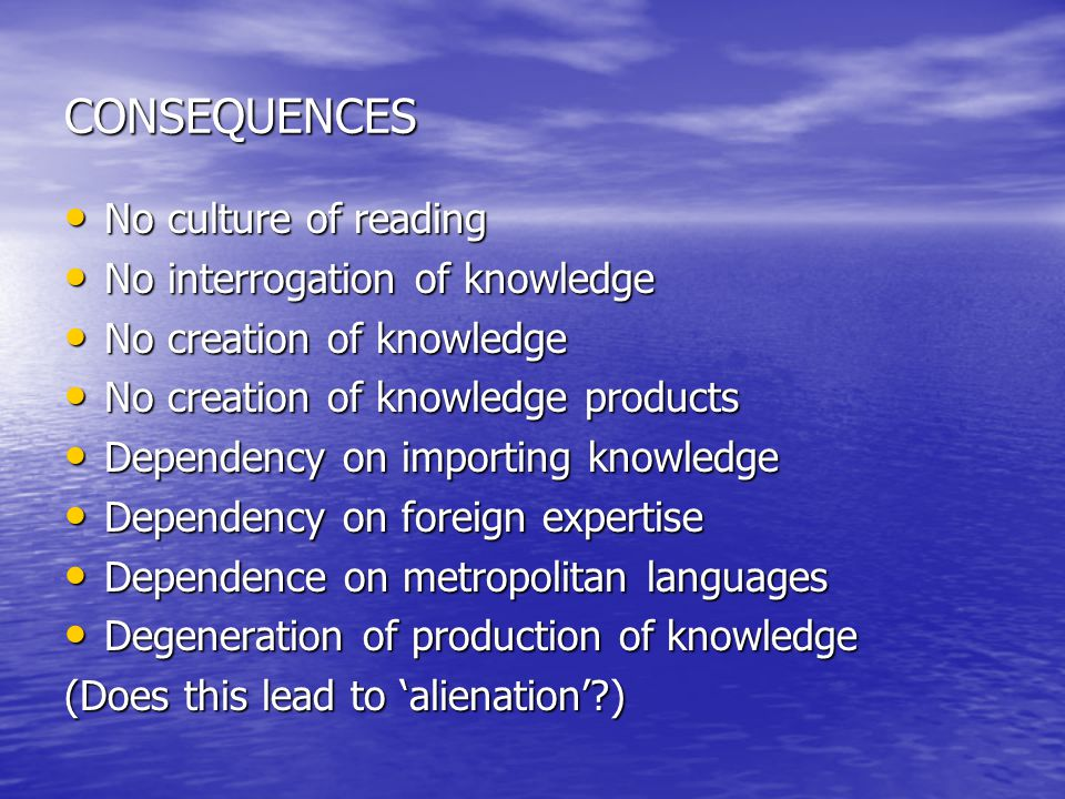CONSEQUENCES No culture of reading No culture of reading No interrogation of knowledge No interrogation of knowledge No creation of knowledge No creation of knowledge No creation of knowledge products No creation of knowledge products Dependency on importing knowledge Dependency on importing knowledge Dependency on foreign expertise Dependency on foreign expertise Dependence on metropolitan languages Dependence on metropolitan languages Degeneration of production of knowledge Degeneration of production of knowledge (Does this lead to alienation?)