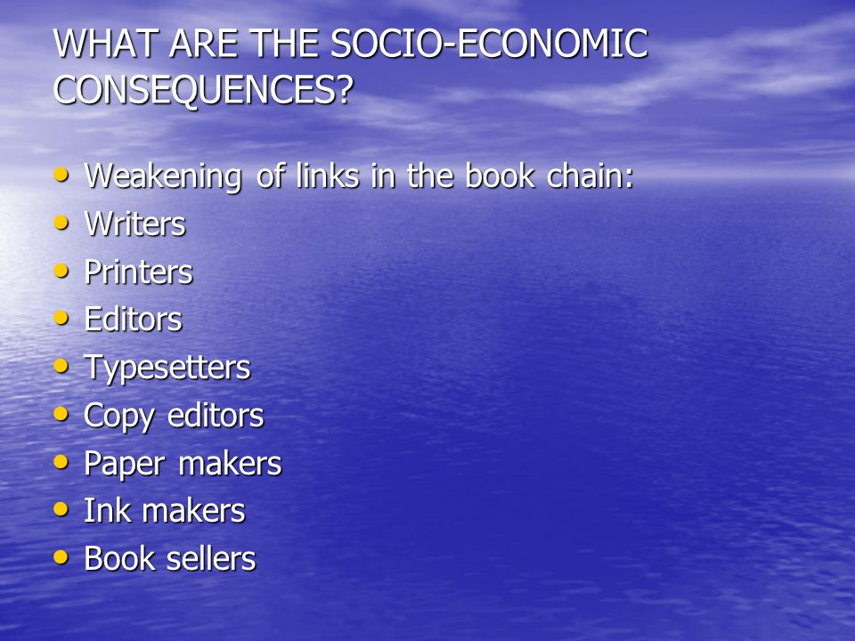 WHAT ARE THE SOCIO-ECONOMIC CONSEQUENCES? Weakening of links in the book chain: Weakening of links in the book chain: Writers Writers Printers Printer