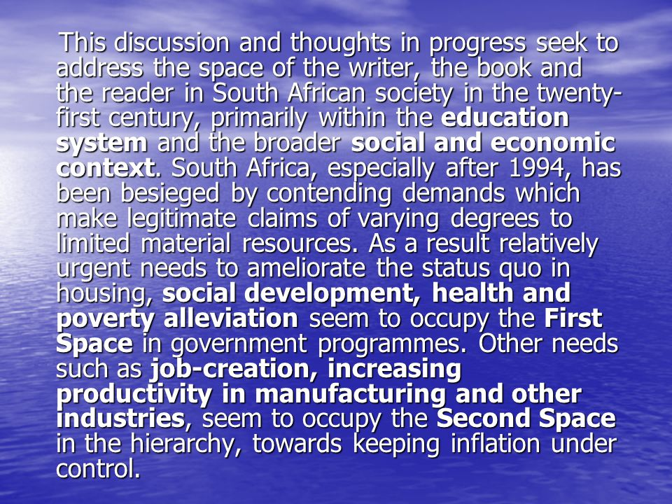 This discussion and thoughts in progress seek to address the space of the writer, the book and the reader in South African society in the twenty- first century, primarily within the education system and the broader social and economic context.