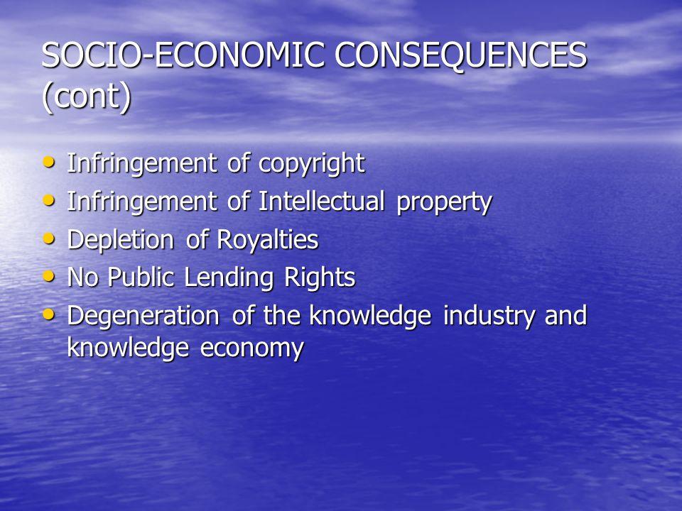 SOCIO-ECONOMIC CONSEQUENCES (cont) Infringement of copyright Infringement of copyright Infringement of Intellectual property Infringement of Intellect