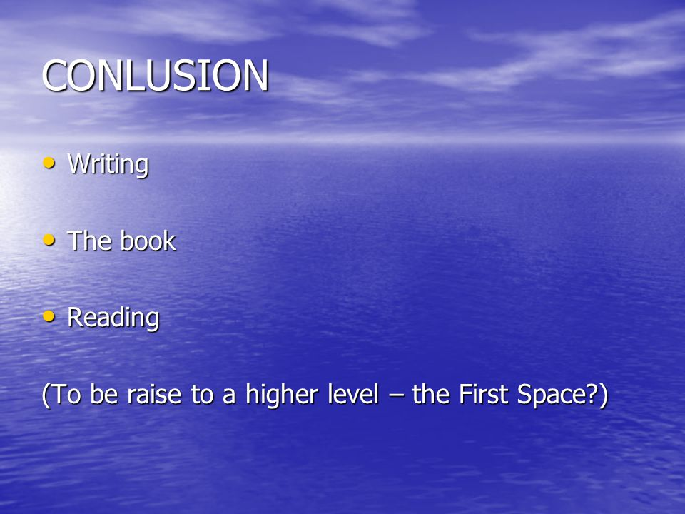 CONLUSION Writing Writing The book The book Reading Reading (To be raise to a higher level – the First Space?)