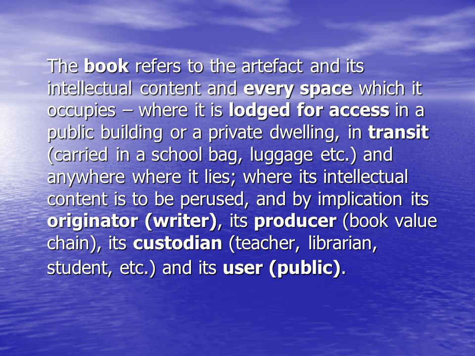 The book refers to the artefact and its intellectual content and every space which it occupies – where it is lodged for access in a public building or a private dwelling, in transit (carried in a school bag, luggage etc.) and anywhere where it lies; where its intellectual content is to be perused, and by implication its originator (writer), its producer (book value chain), its custodian (teacher, librarian, student, etc.) and its user (public).