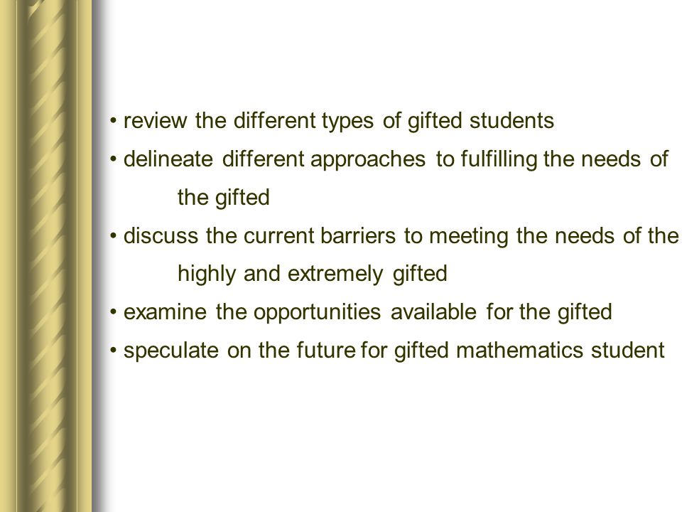 review the different types of gifted students delineate different approaches to fulfilling the needs of the gifted discuss the current barriers to mee