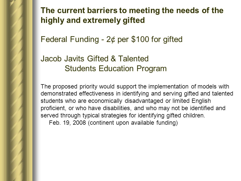 The current barriers to meeting the needs of the highly and extremely gifted Federal Funding - 2¢ per $100 for gifted Jacob Javits Gifted & Talented S