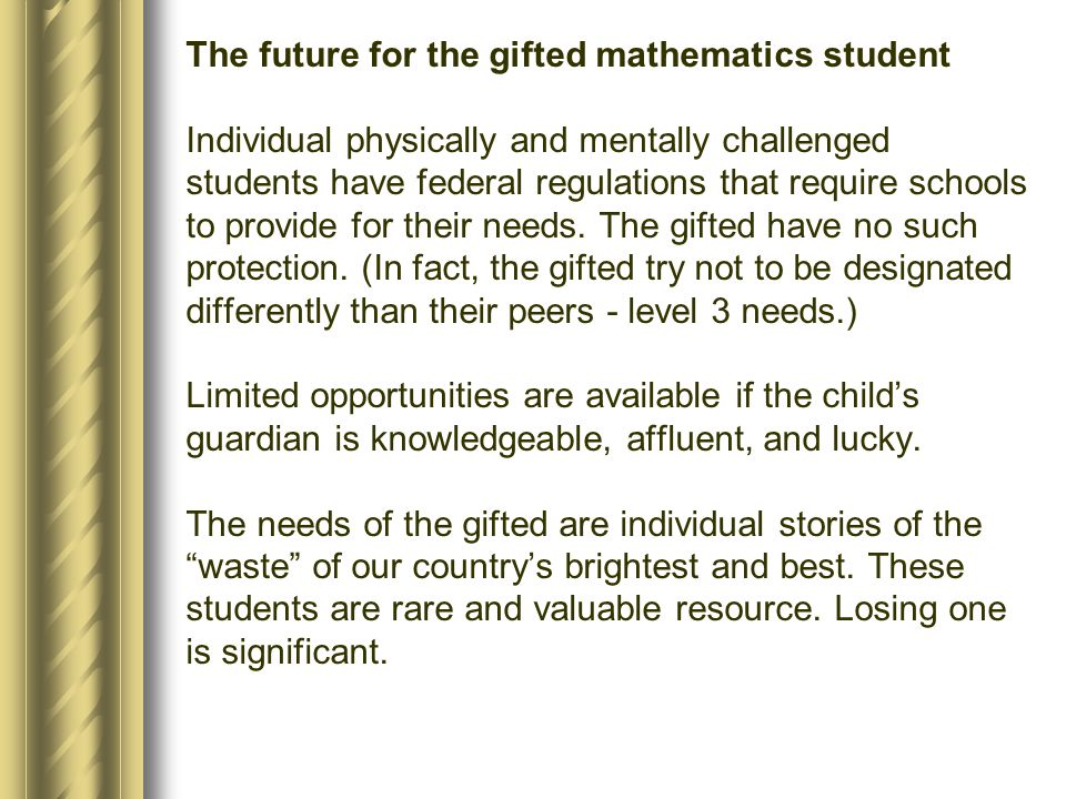 The future for the gifted mathematics student Individual physically and mentally challenged students have federal regulations that require schools to provide for their needs.