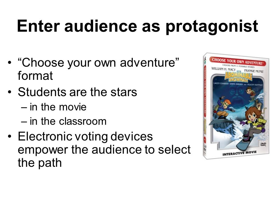 Enter audience as protagonist Choose your own adventure format Students are the stars –in the movie –in the classroom Electronic voting devices empowe