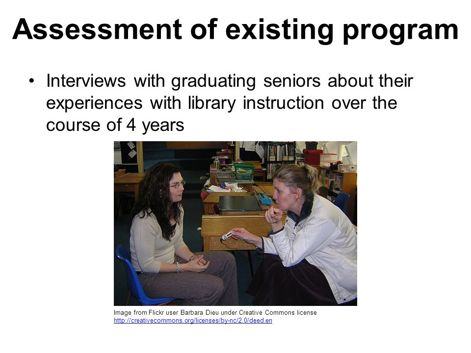 Assessment of existing program Interviews with graduating seniors about their experiences with library instruction over the course of 4 years Image from Flickr user Barbara Dieu under Creative Commons license http://creativecommons.org/licenses/by-nc/2.0/deed.en