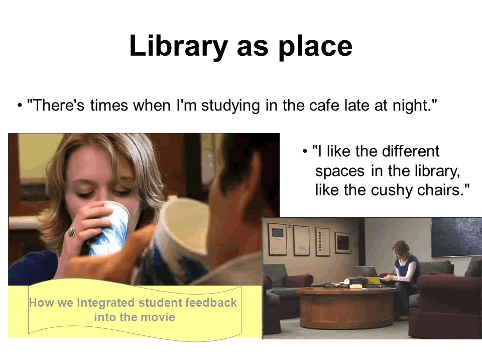 Library as place There s times when I m studying in the cafe late at night. How we integrated student feedback into the movie I like the different spaces in the library, like the cushy chairs.