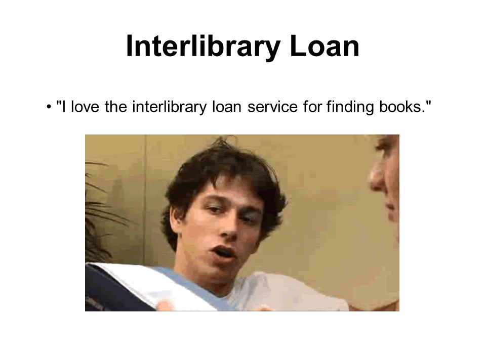 Interlibrary Loan I love the interlibrary loan service for finding books.