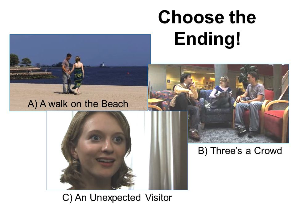 Choose the Ending! A) A walk on the Beach B) Threes a Crowd C) An Unexpected Visitor