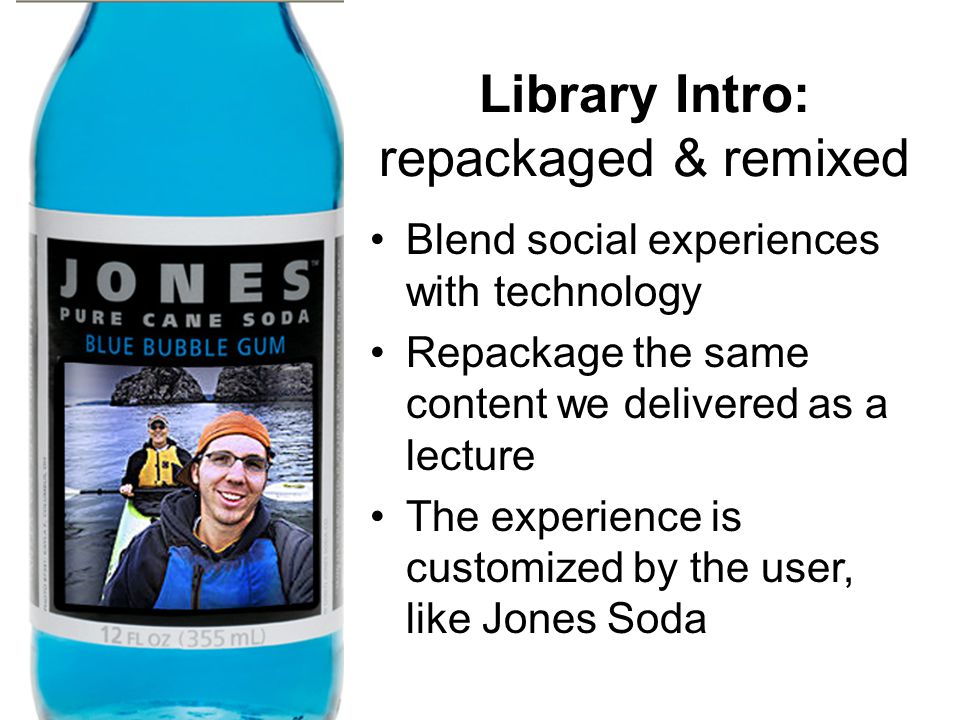 Library Intro: repackaged & remixed Blend social experiences with technology Repackage the same content we delivered as a lecture The experience is customized by the user, like Jones Soda