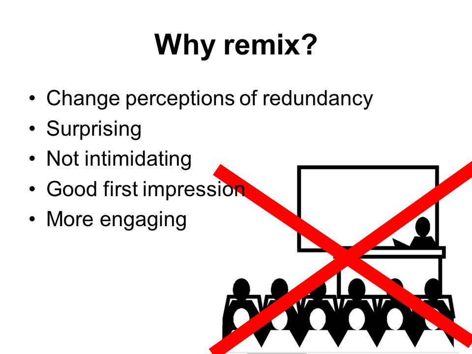 Why remix? Change perceptions of redundancy Surprising Not intimidating Good first impression More engaging