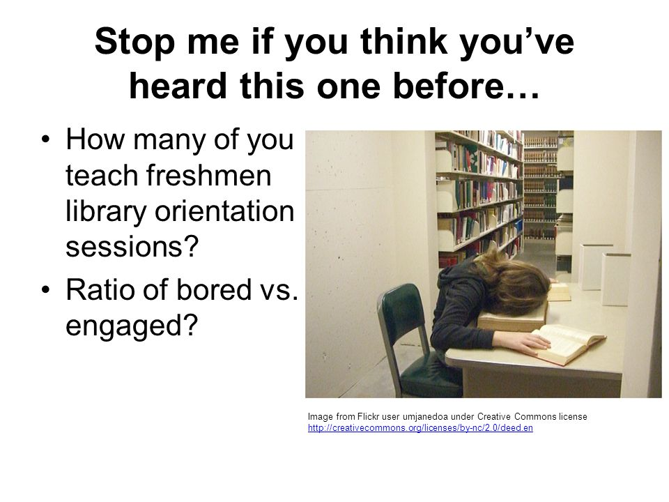 Stop me if you think youve heard this one before… How many of you teach freshmen library orientation sessions.
