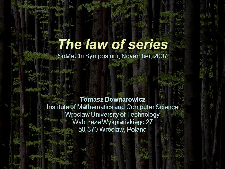 The law of series SoMaChi Symposium, November, 2007 Tomasz Downarowicz Institute of Mathematics and Computer Science Wroclaw University of Technology