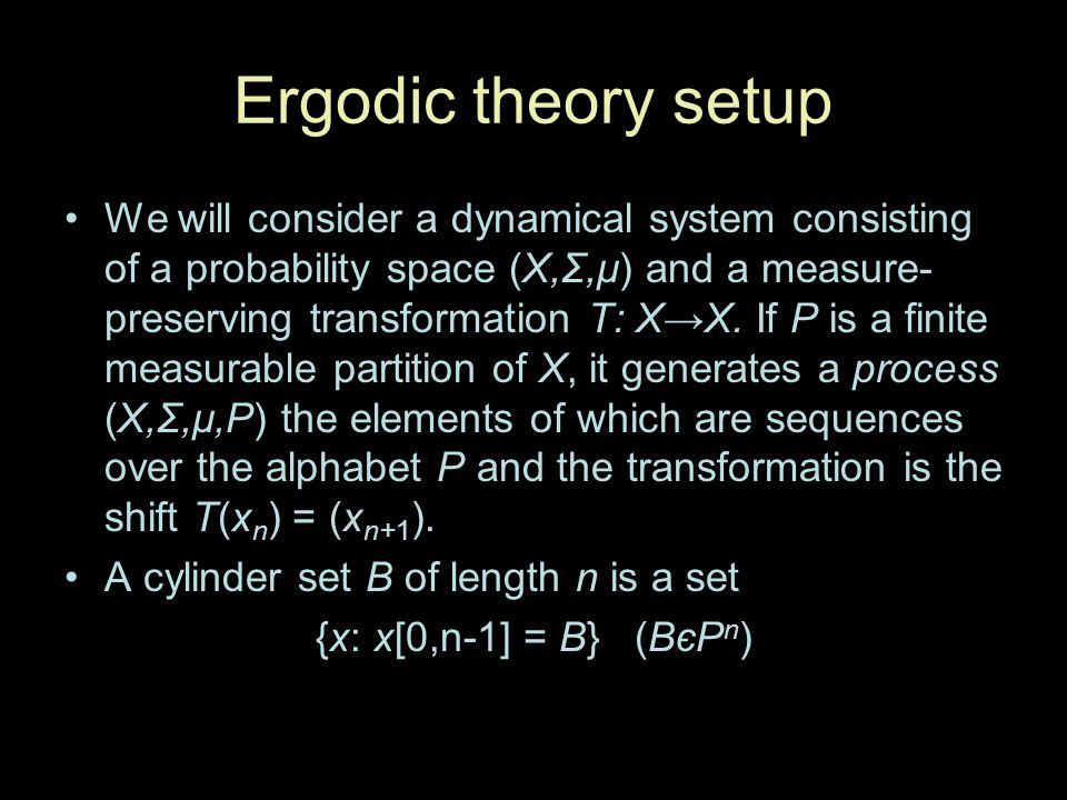 Ergodic theory setup We will consider a dynamical system consisting of a probability space (X,Σ,μ) and a measure- preserving transformation T: XX. If