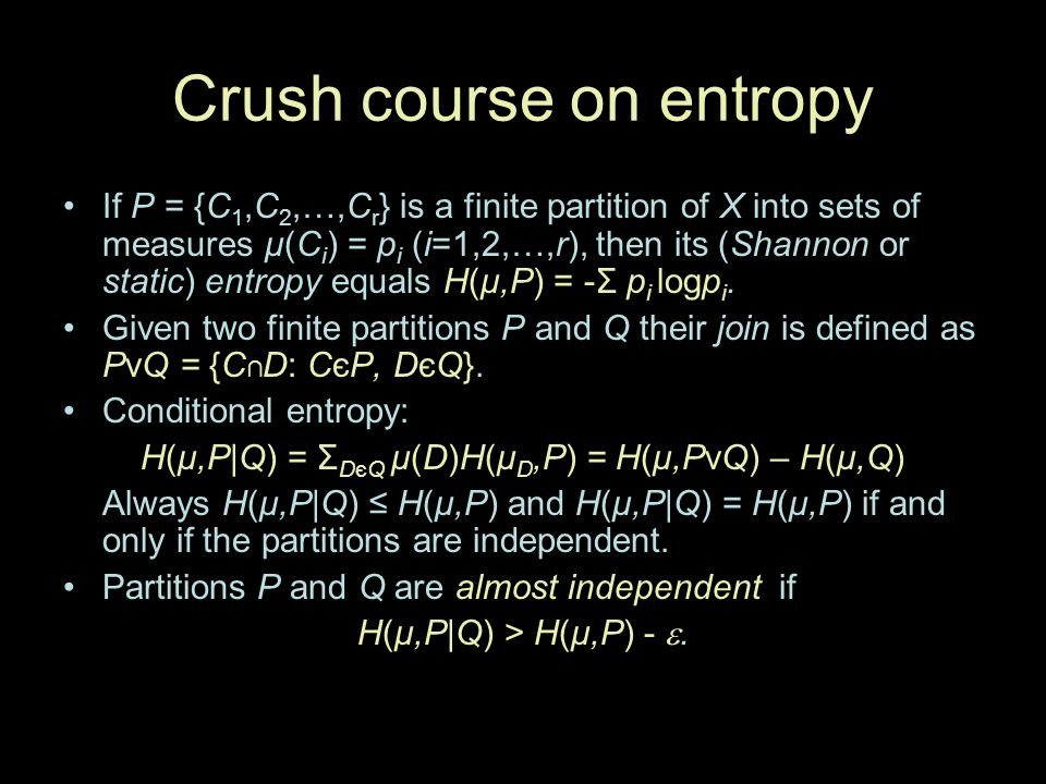 Crush course on entropy If P = {C 1,C 2,…,C r } is a finite partition of X into sets of measures μ(C i ) = p i (i=1,2,…,r), then its (Shannon or stati