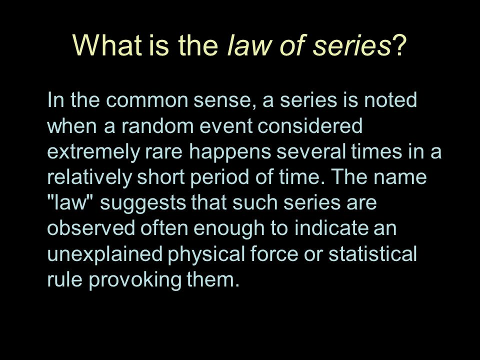 What is the law of series? In the common sense, a series is noted when a random event considered extremely rare happens several times in a relatively