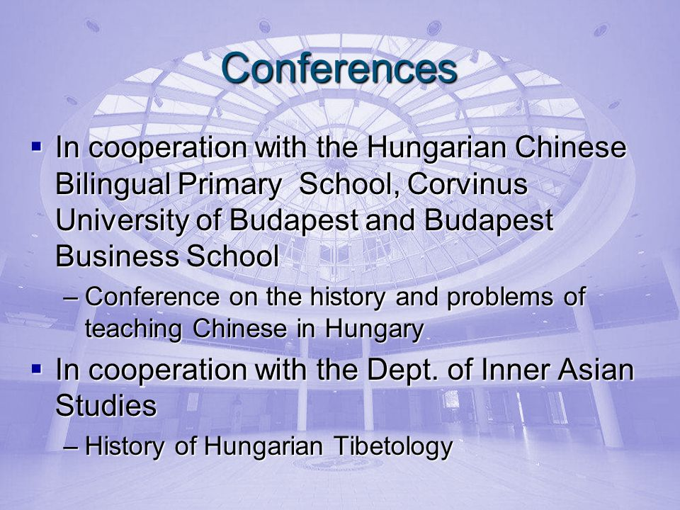 Conferences In cooperation with the Hungarian Chinese Bilingual Primary School, Corvinus University of Budapest and Budapest Business School In cooperation with the Hungarian Chinese Bilingual Primary School, Corvinus University of Budapest and Budapest Business School –Conference on the history and problems of teaching Chinese in Hungary In cooperation with the Dept.