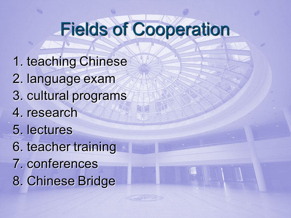 Fields of Cooperation 1. teaching Chinese 2. language exam 3. cultural programs 4. research 5. lectures 6. teacher training 7. conferences 8. Chinese