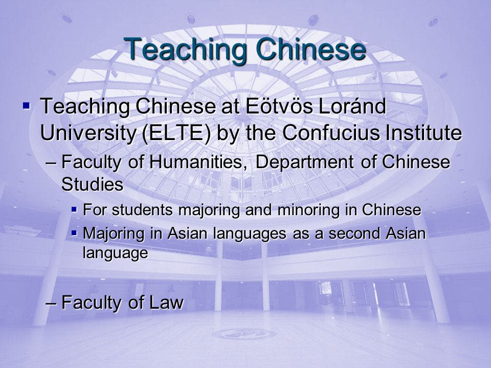 Teaching Chinese Teaching Chinese at Eötvös Loránd University (ELTE) by the Confucius Institute Teaching Chinese at Eötvös Loránd University (ELTE) by the Confucius Institute –Faculty of Humanities, Department of Chinese Studies For students majoring and minoring in Chinese For students majoring and minoring in Chinese Majoring in Asian languages as a second Asian language Majoring in Asian languages as a second Asian language –Faculty of Law