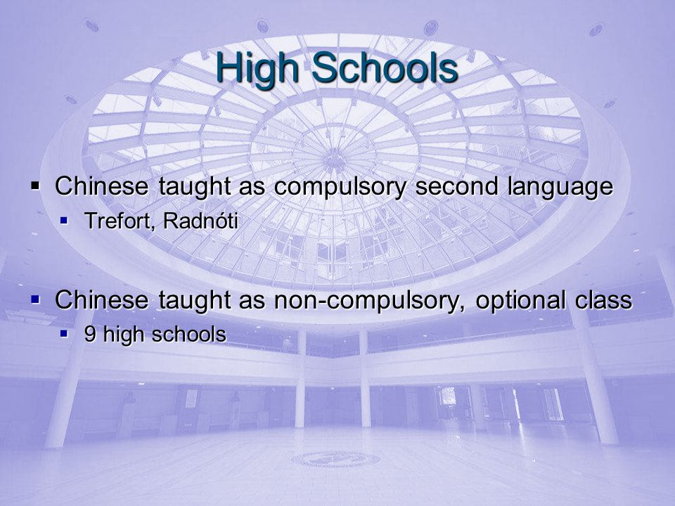 High Schools Chinese taught as compulsory second language Chinese taught as compulsory second language Trefort, Radnóti Trefort, Radnóti Chinese taught as non-compulsory, optional class Chinese taught as non-compulsory, optional class 9 high schools 9 high schools