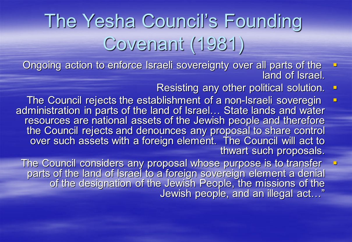 The Yesha Councils Founding Covenant (1981) Ongoing action to enforce Israeli sovereignty over all parts of the land of Israel.