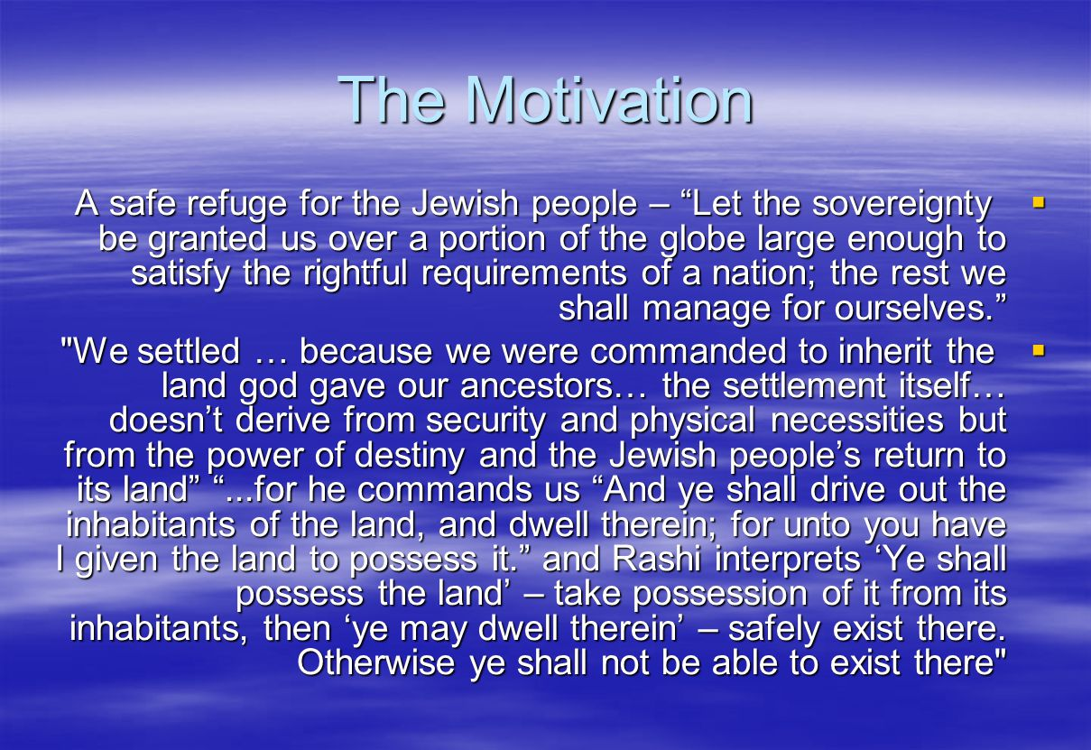 The Motivation A safe refuge for the Jewish people – Let the sovereignty be granted us over a portion of the globe large enough to satisfy the rightfu