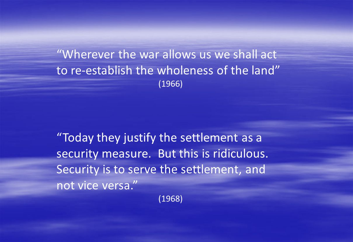 Wherever the war allows us we shall act to re-establish the wholeness of the land (1966) Today they justify the settlement as a security measure. But