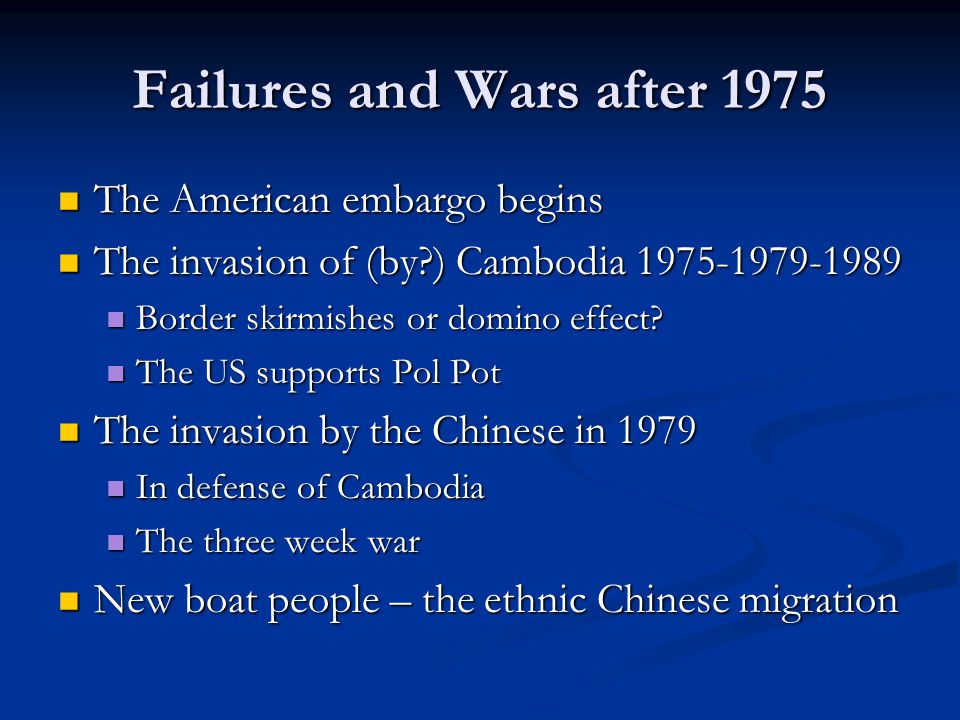 Failures and Wars after 1975 The American embargo begins The American embargo begins The invasion of (by?) Cambodia 1975-1979-1989 The invasion of (by