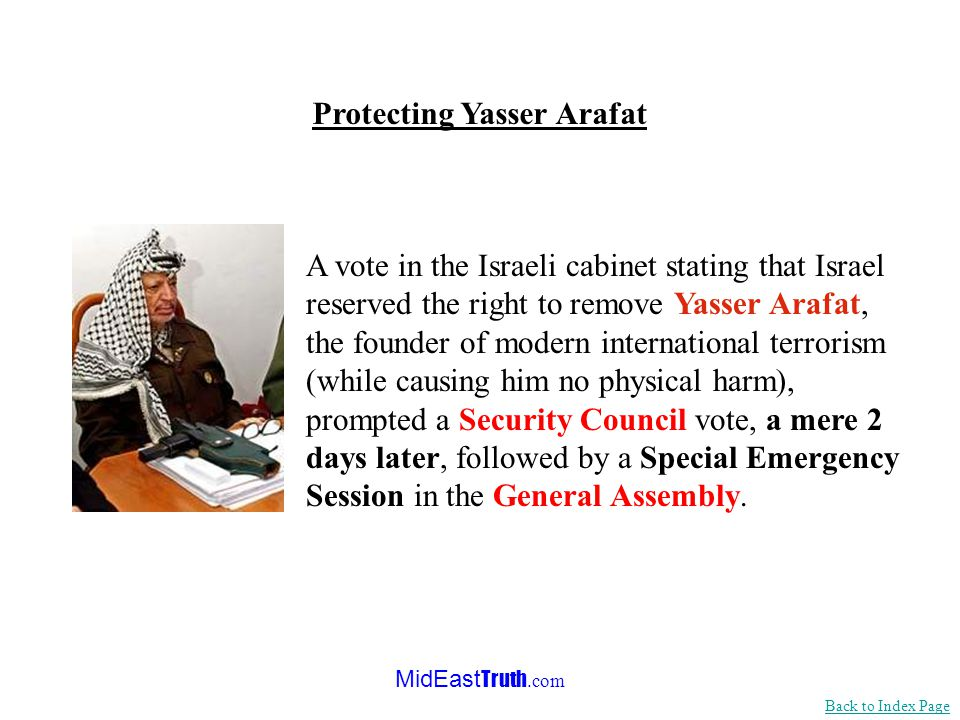 MidEast Truth.com A vote in the Israeli cabinet stating that Israel reserved the right to remove Yasser Arafat, the founder of modern international terrorism (while causing him no physical harm), prompted a Security Council vote, a mere 2 days later, followed by a Special Emergency Session in the General Assembly.