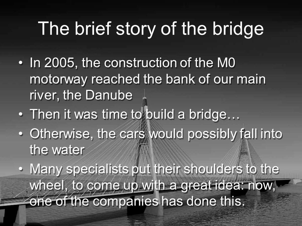 The brief story of the bridge In 2005, the construction of the M0 motorway reached the bank of our main river, the Danube Then it was time to build a bridge… Otherwise, the cars would possibly fall into the water Many specialists put their shoulders to the wheel, to come up with a great idea: now, one of the companies has done this.