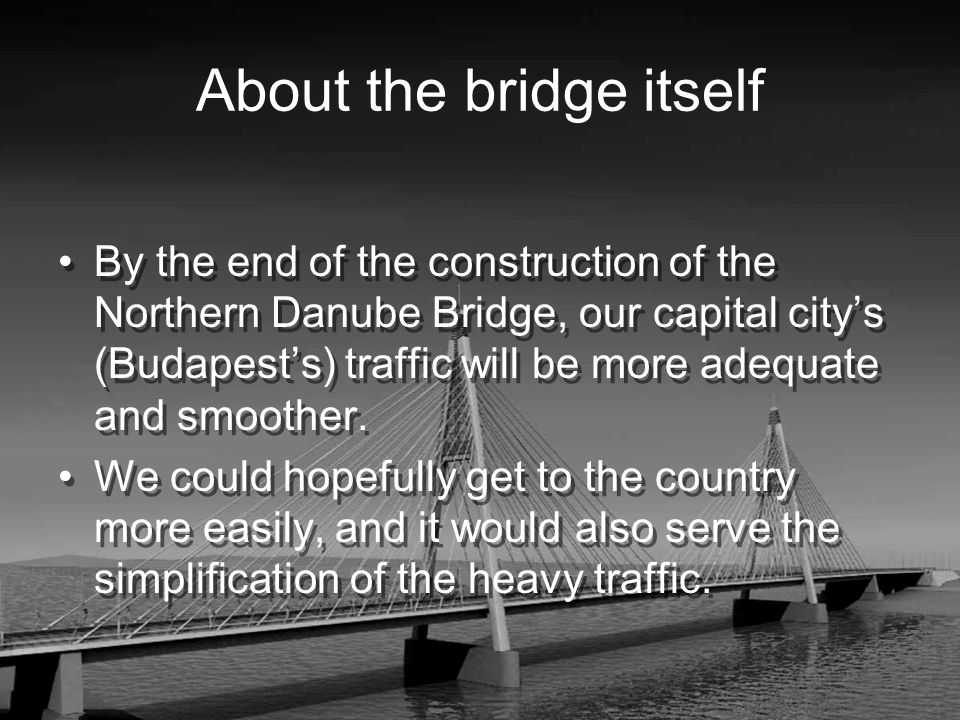 About the bridge itself By the end of the construction of the Northern Danube Bridge, our capital citys (Budapests) traffic will be more adequate and smoother.
