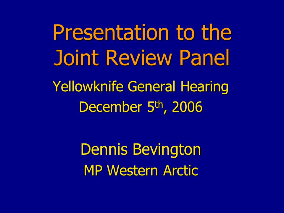 Presentation to the Joint Review Panel Yellowknife General Hearing December 5 th, 2006 Dennis Bevington MP Western Arctic