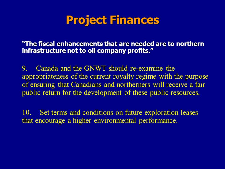 Project Finances The fiscal enhancements that are needed are to northern infrastructure not to oil company profits. 9.Canada and the GNWT should re-ex