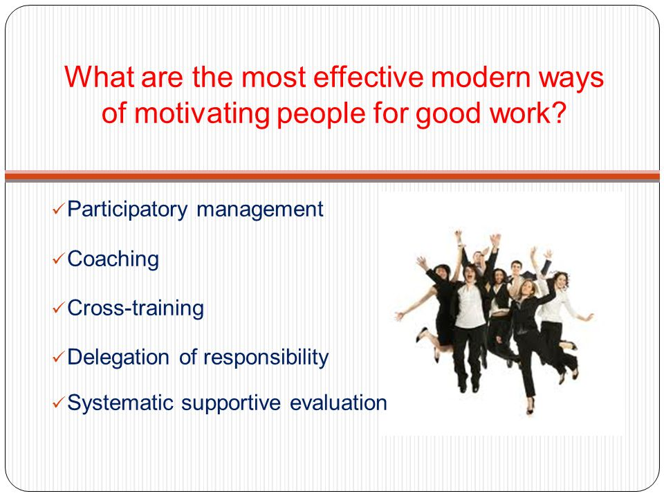 What are the most effective modern ways of motivating people for good work? Participatory management Coaching Cross-training Delegation of responsibil